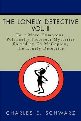 The Lonely Detective, Vol. II: Four More Humorous, Politically Incorrect Mysteries Solved by Ed McCoppin, the Lonely Detective by Charles E Schwarz