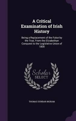 A Critical Examination of Irish History by Thomas Dunbar Ingram