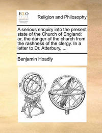 A Serious Enquiry Into the Present State of the Church of England by Benjamin Hoadly