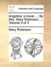 Angelina; A Novel, ... by Mrs. Mary Robinson, ... Volume 3 of 3 by Mary Robinson