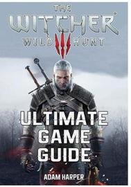 The Witcher 3 Wild Hunt - Ultimate Game Guide: The Fullest and Most Comprehensive Guide That Will Take Your Gaming To The Next Level! Get All The Info You Need In One Place and Become The Best Player! by Adam Harper