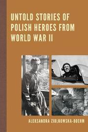 Untold Stories of Polish Heroes from World War II by Aleksandra Ziolkowska-Boehm