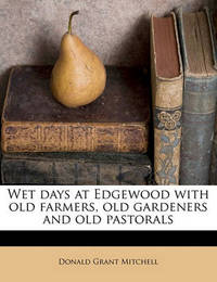 Wet Days at Edgewood with Old Farmers, Old Gardeners and Old Pastorals by Donald Grant Mitchell
