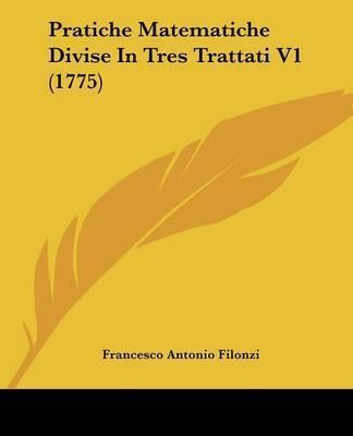 Pratiche Matematiche Divise in Tres Trattati V1 (1775) by Francesco Antonio Filonzi