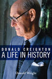 Donald Creighton: A Life in History by Donald Wright