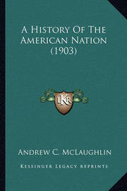 A History of the American Nation (1903) a History of the American Nation (1903) by Andrew Cunningham McLaughlin
