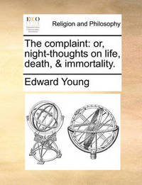 The Complaint: Or, Night-Thoughts on Life, Death, & Immortality. by Edward Young
