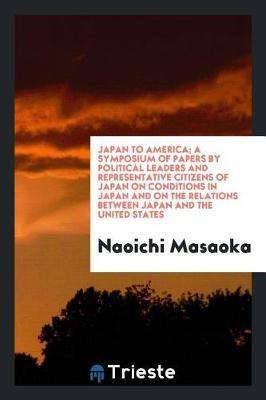 Japan to America; A Symposium of Papers by Political Leaders and Representative Citizens of Japan on Conditions in Japan and on the Relations Between Japan and the United States by Naoichi Masaoka