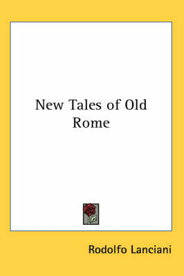 New Tales of Old Rome by Rodolfo Lanciani