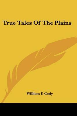 True Tales of the Plains by Colonel William F Cody