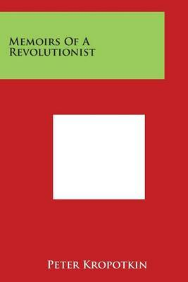 Memoirs Of A Revolutionist by Peter Kropotkin