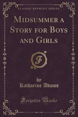 Midsummer a Story for Boys and Girls (Classic Reprint) by Katharine Adams
