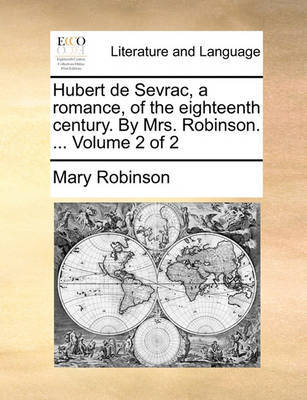 Hubert de Sevrac, a Romance, of the Eighteenth Century. by Mrs. Robinson. ... Volume 2 of 2 by Mary Robinson