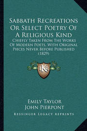 Sabbath Recreations or Select Poetry of a Religious Kind: Chiefly Taken from the Works of Modern Poets, with Original Pieces Never Before Published (1829) by Emily Taylor