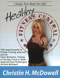 Healthy Fitness Central: The Essential Guide to Fitness Training Wherever You are, Home Workouts, Training at the Gym, Track or Swimming Pool from Fitness Guru Christin McDowell by Christin H. McDowell image