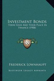 Investment Bonds: Their Issue and Their Place in Finance (1908) by Frederick Lownhaupt
