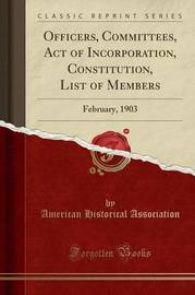 Officers, Committees, Act of Incorporation, Constitution, List of Members by American Historical Association