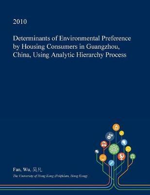 Determinants of Environmental Preference by Housing Consumers in Guangzhou, China, Using Analytic Hierarchy Process by Fan Wu