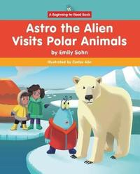 Astro the Alien Visits Polar Animals by Emily Sohn
