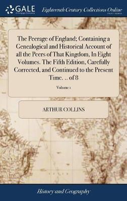 The Peerage of England; Containing a Genealogical and Historical Account of All the Peers of That Kingdom, in Eight Volumes. the Fifth Edition, Carefully Corrected, and Continued to the Present Time. .. of 8; Volume 1 by Arthur Collins