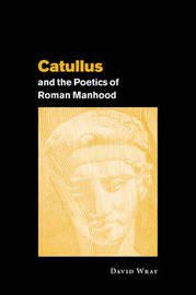 Catullus and the Poetics of Roman Manhood by David Wray image