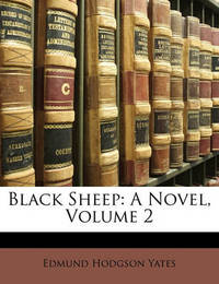 Black Sheep: A Novel, Volume 2 by Edmund Hodgson Yates