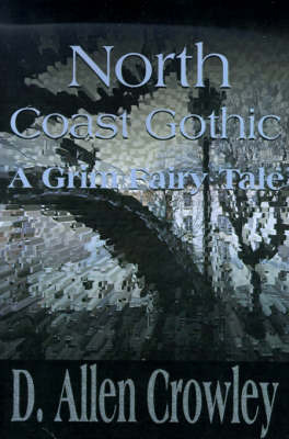 North Coast Gothic: A Grim Fairy Tale by D. Allen Crowley
