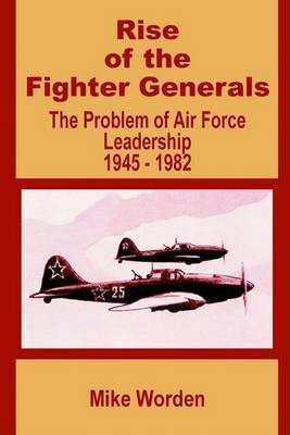 Rise of the Fighter Generals: The Problem of Air Force Leadership 1945 - 1982 by Mike Worden