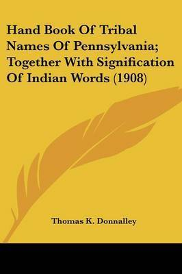 Hand Book of Tribal Names of Pennsylvania; Together with Signification of Indian Words (1908) by Thomas K. Donnalley