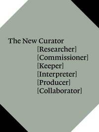 The New Curator: [Researcher] [Commissioner] [Keeper] by Natasha Hoare