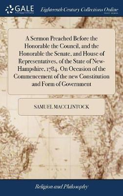 A Sermon Preached Before the Honorable the Council, and the Honorable the Senate, and House of Representatives, of the State of New-Hampshire, 1784. on Occasion of the Commencement of the New Constitution and Form of Government by Samuel MacClintock
