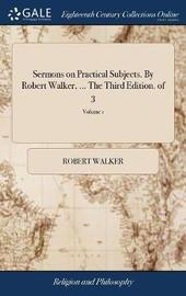Sermons on Practical Subjects. by Robert Walker, ... the Third Edition. of 3; Volume 1 by Robert Walker image