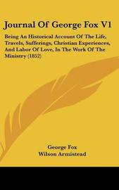 Journal Of George Fox V1: Being An Historical Account Of The Life, Travels, Sufferings, Christian Experiences, And Labor Of Love, In The Work Of The Ministry (1852) by George Fox image