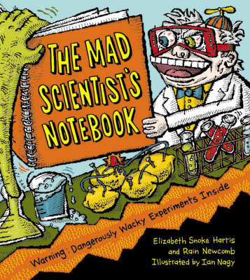 Mad Scientist's Notebook: Warning! Dangerously Wacky Experiments Inside by Elizabeth Snoke Harris