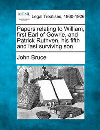 Papers Relating to William, First Earl of Gowrie, and Patrick Ruthven, His Fifth and Last Surviving Son by John Bruce