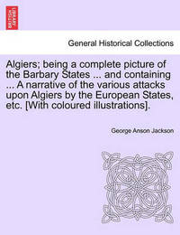 Algiers; Being a Complete Picture of the Barbary States ... and Containing ... a Narrative of the Various Attacks Upon Algiers by the European States, Etc. [With Coloured Illustrations]. by George Anson Jackson
