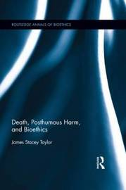 Death, Posthumous Harm, and Bioethics by James Stacey Taylor