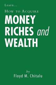How to Acquire Money Riches and Wealth by Floyd M. Chitalu
