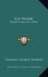 Ice-Work: Present and Past (1896) by Thomas George Bonney