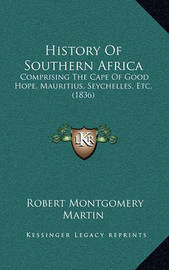History of Southern Africa: Comprising the Cape of Good Hope, Mauritius, Seychelles, Etc. (1836) by Robert Montgomery Martin