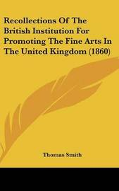 Recollections Of The British Institution For Promoting The Fine Arts In The United Kingdom (1860) by Thomas Smith image