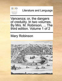 Vancenza; Or, the Dangers of Credulity. in Two Volumes. by Mrs. M. Robinson, ... the Third Edition. Volume 1 of 2 by Mary Robinson