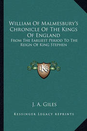 William of Malmesbury's Chronicle of the Kings of England: From the Earliest Period to the Reign of King Stephen by J A Giles