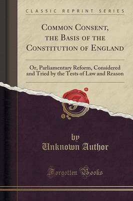 Common Consent, the Basis of the Constitution of England by Unknown Author