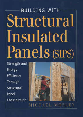 Building with Structural Insulated Panels (SIPS) by Michael Morley