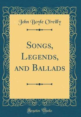 Songs, Legends, and Ballads (Classic Reprint) by John Boyle O'Reilly