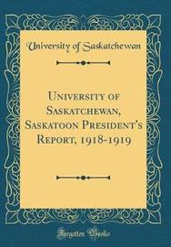 University of Saskatchewan, Saskatoon President's Report, 1918-1919 (Classic Reprint) by University of Saskatchewan image