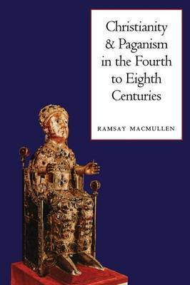 Christianity and Paganism in the Fourth to Eighth Centuries by Ramsay MacMullen