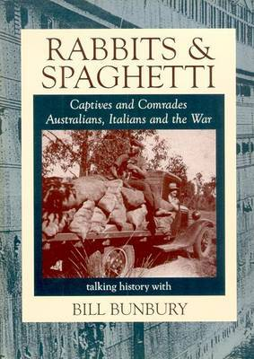 Rabbits and Spaghetti: Captives and Comrades - Australians, Italians and the War 1939-1945 by Bill Bunbury