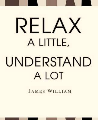 Relax a Little, Understand a Lot by James W William